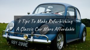 7 Tips To Make Refurbishing A Classic Car More Affordable And Easy