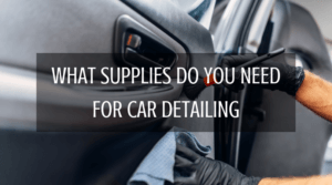 What Supplies Do You Need For Car Detailing
