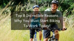 Top 8 Incredible Reasons Why You Must Start Biking To Work Today!