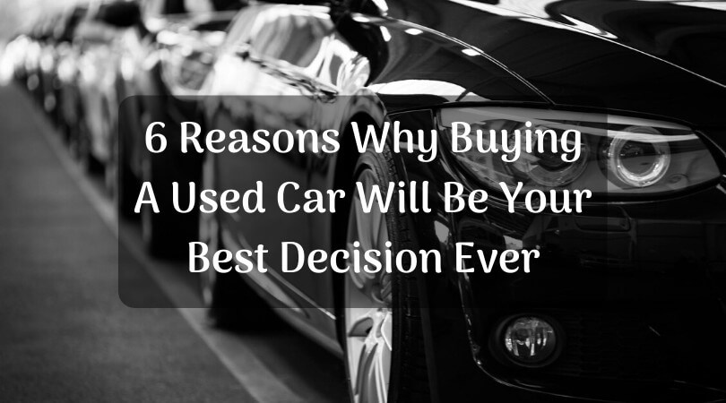 6 Reasons Why Buying A Used Car Will Be Your Best (and Smartest) Decision Ever