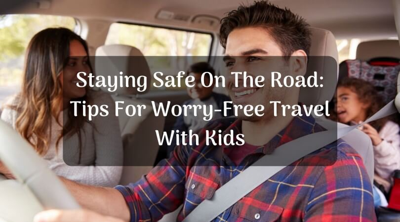 Staying Safe On The Road: Tips For Worry-Free Travel With Kids
